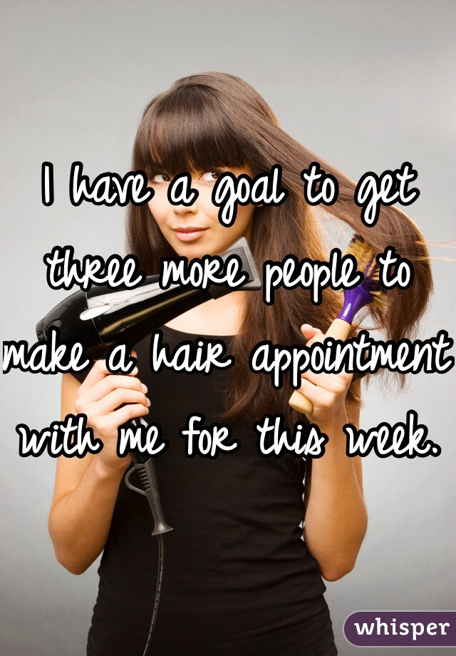 I have a goal to get three more people to make a hair appointment with me for this week.