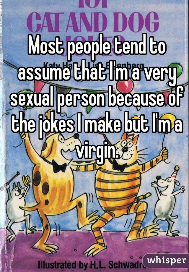 Most people tend to assume that I'm a very sexual person because of the jokes I make but I'm a virgin.