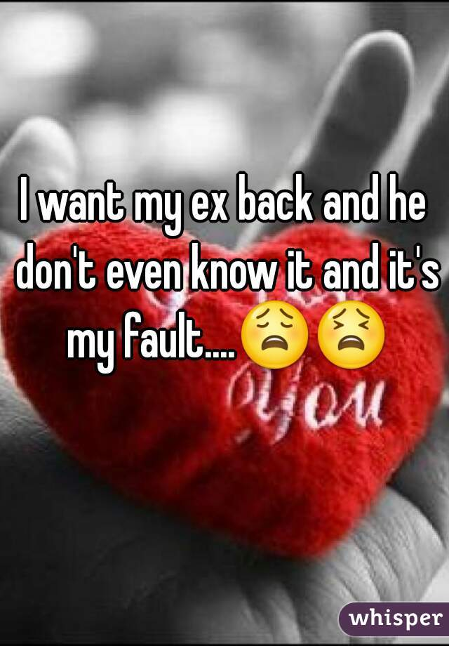 I want my ex back and he don't even know it and it's my fault....😩😫