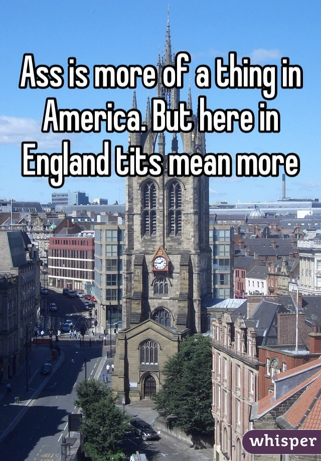 Ass is more of a thing in America. But here in England tits mean more