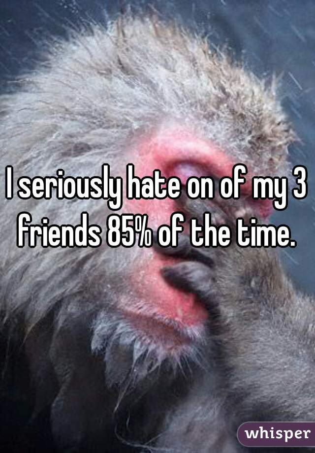 I seriously hate on of my 3 friends 85% of the time.