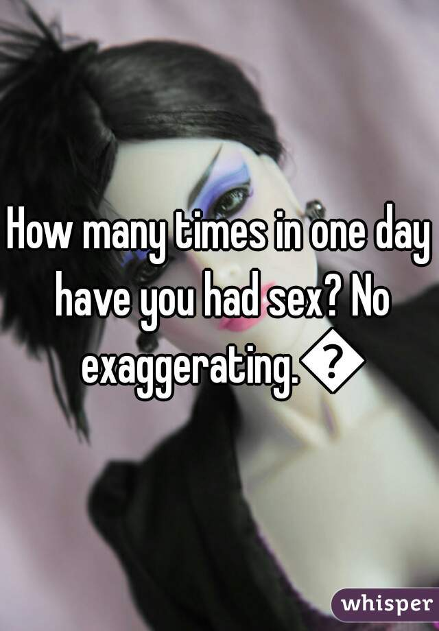 How many times in one day have you had sex? No exaggerating.😛