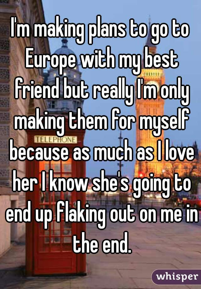 I'm making plans to go to Europe with my best friend but really I'm only making them for myself because as much as I love her I know she's going to end up flaking out on me in the end.