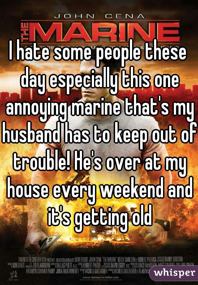 I hate some people these day especially this one annoying marine that's my husband has to keep out of trouble! He's over at my house every weekend and it's getting old