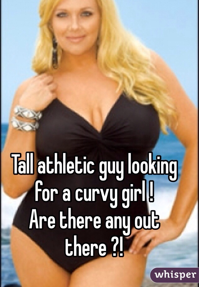 Tall athletic guy looking for a curvy girl !  Are there any out there ?!