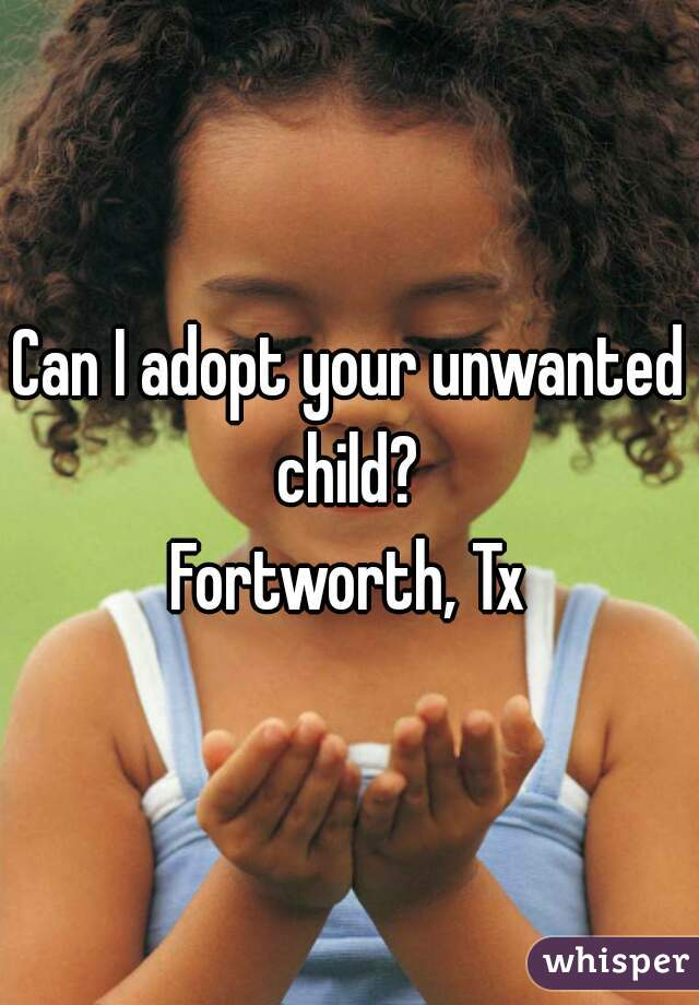 Can I adopt your unwanted child?  Fortworth, Tx