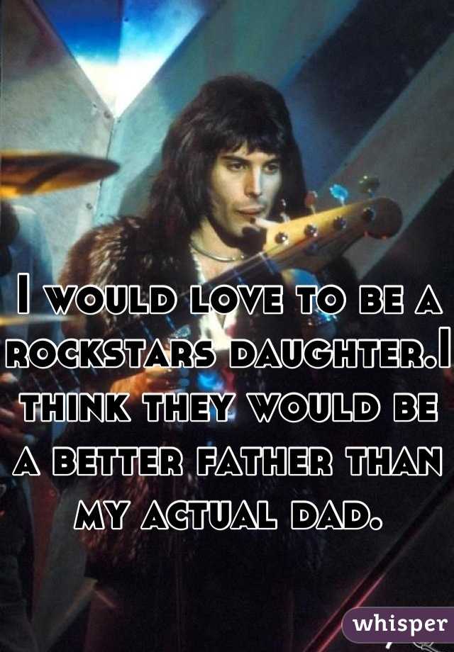 I would love to be a rockstars daughter.I think they would be a better father than my actual dad.