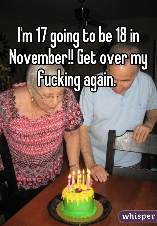 I'm 17 going to be 18 in November!! Get over my fucking again.