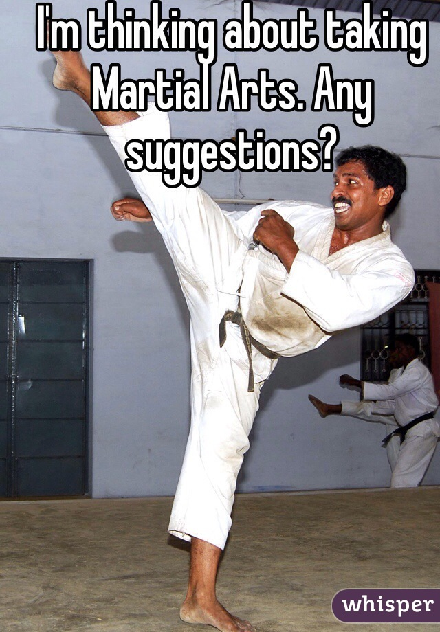 I'm thinking about taking Martial Arts. Any suggestions?