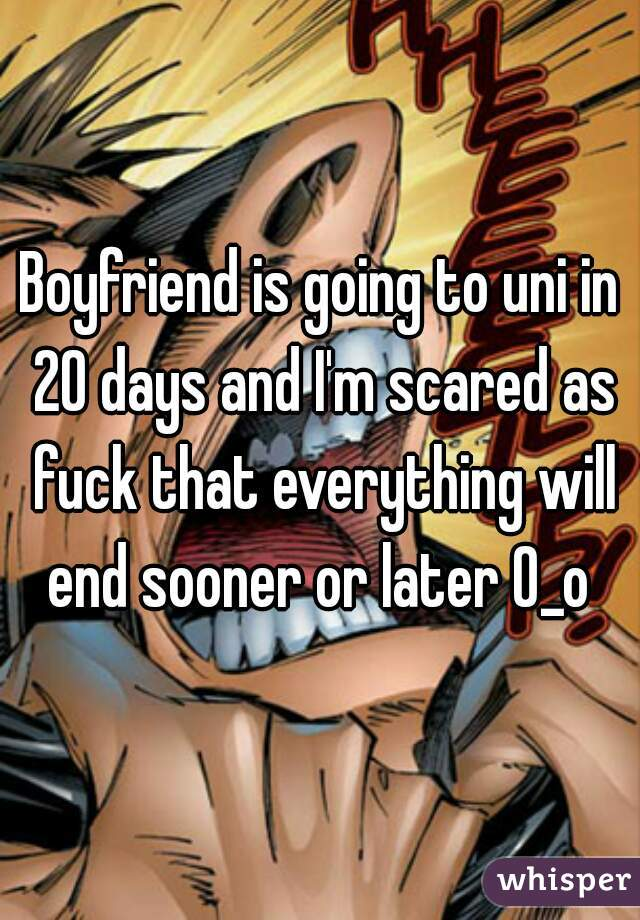 Boyfriend is going to uni in 20 days and I'm scared as fuck that everything will end sooner or later O_o
