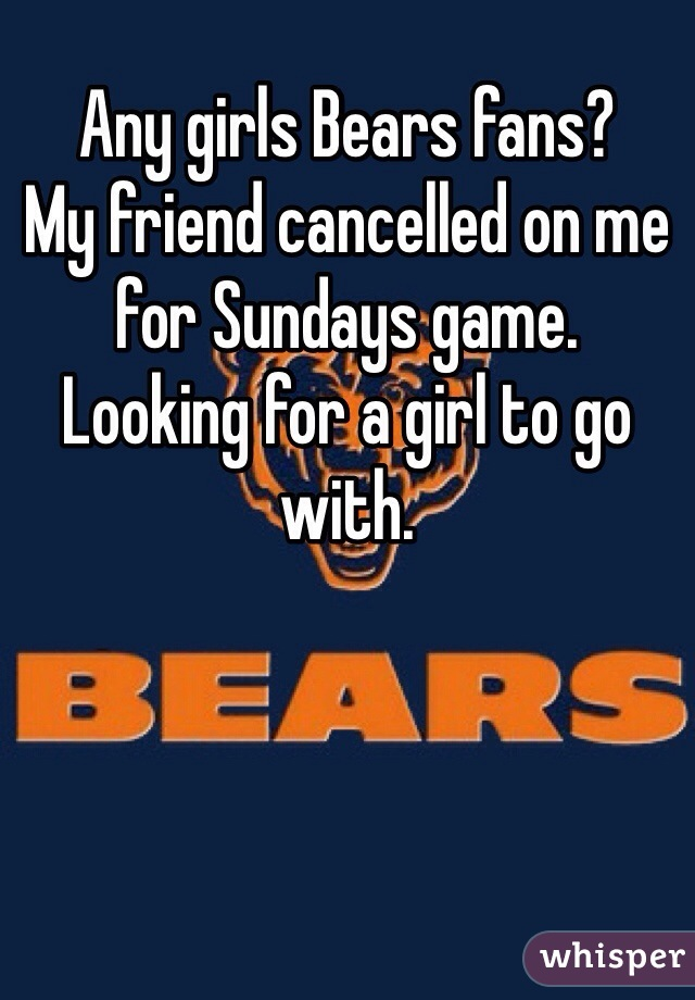 Any girls Bears fans? My friend cancelled on me for Sundays game. Looking for a girl to go with.