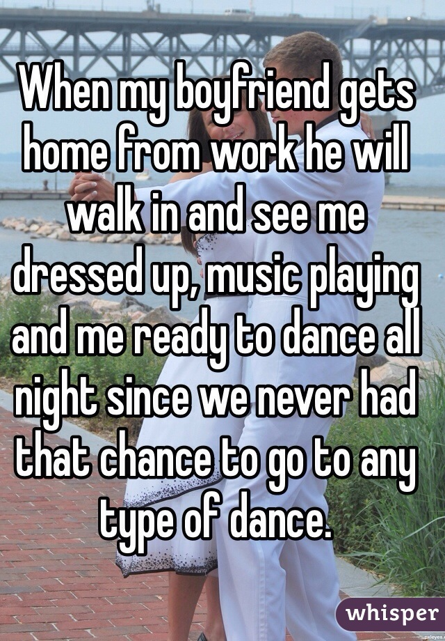 When my boyfriend gets home from work he will walk in and see me dressed up, music playing and me ready to dance all night since we never had that chance to go to any type of dance.