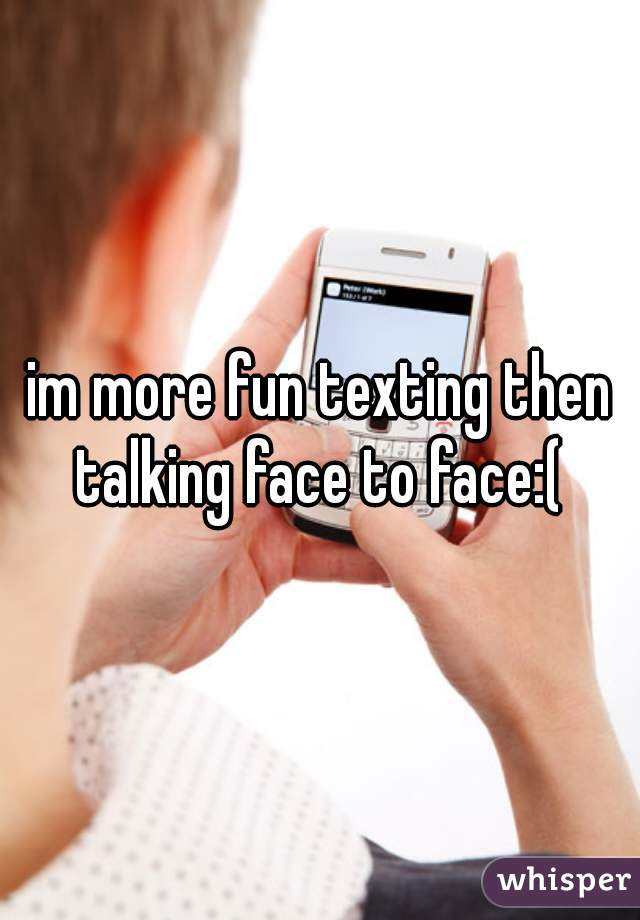 im more fun texting then talking face to face:(