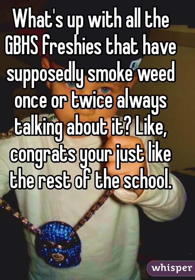 What's up with all the GBHS freshies that have supposedly smoke weed once or twice always talking about it? Like, congrats your just like the rest of the school.