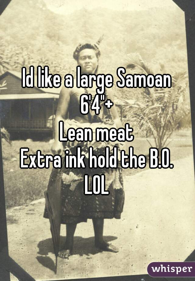 "Id like a large Samoan 6'4""+ Lean meat Extra ink hold the B.0. LOL"