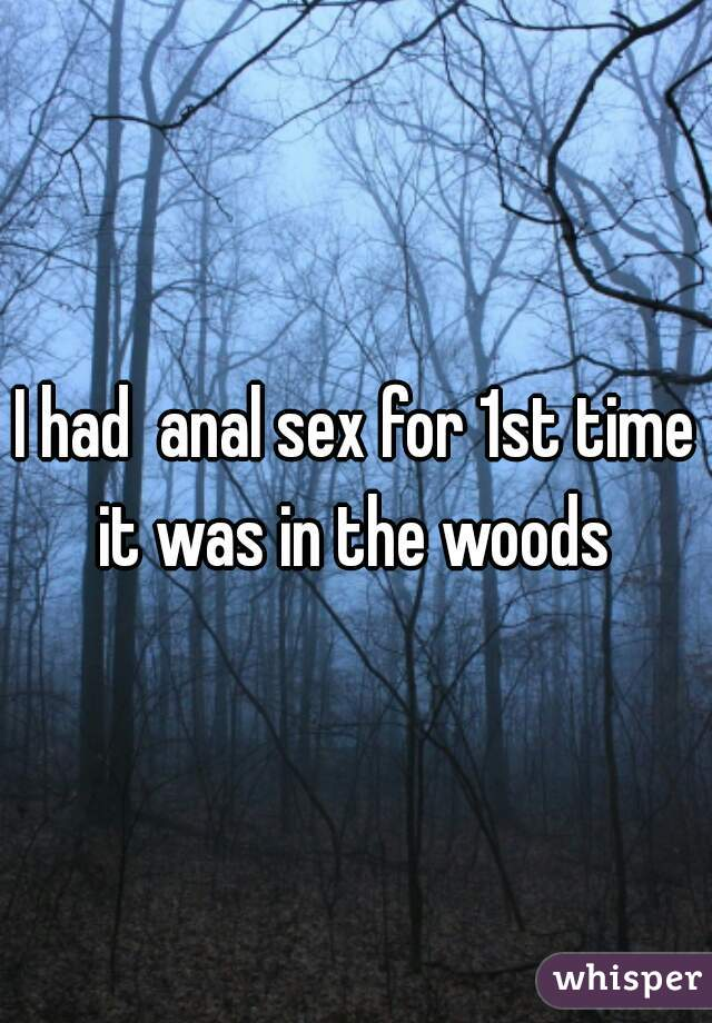 I had  anal sex for 1st time it was in the woods