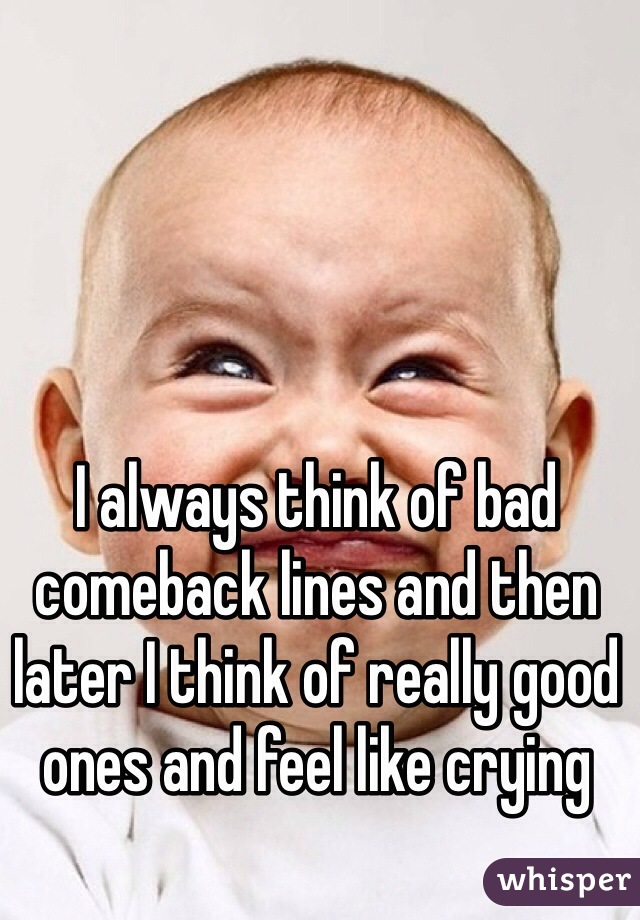 I always think of bad comeback lines and then later I think of really good ones and feel like crying