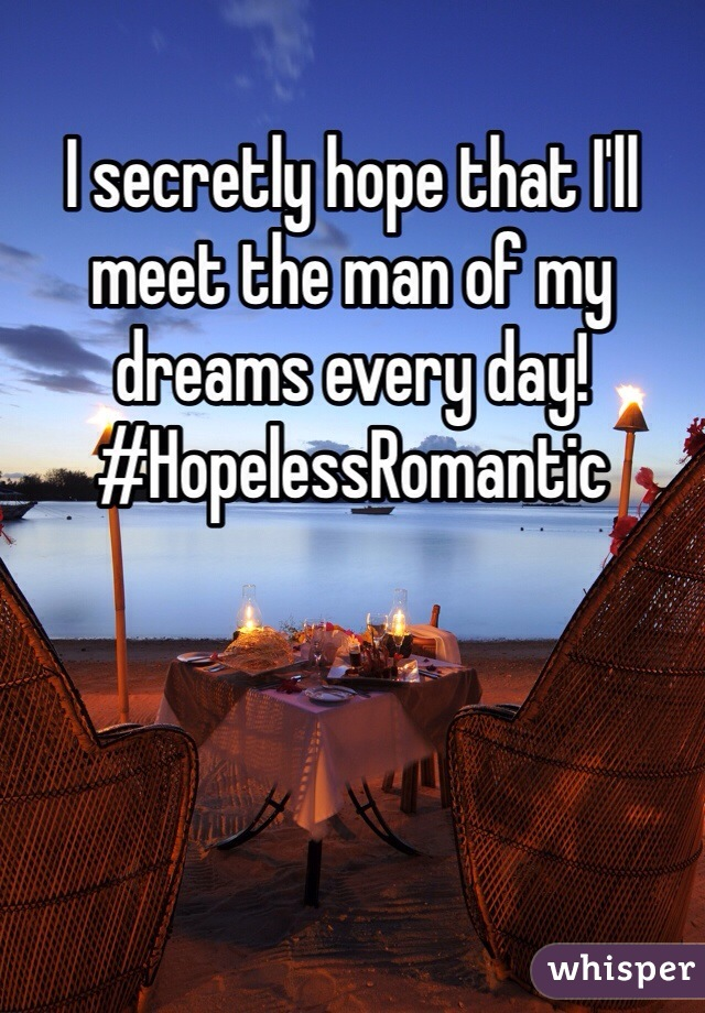 I secretly hope that I'll meet the man of my dreams every day! #HopelessRomantic