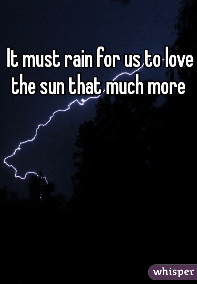 It must rain for us to love the sun that much more