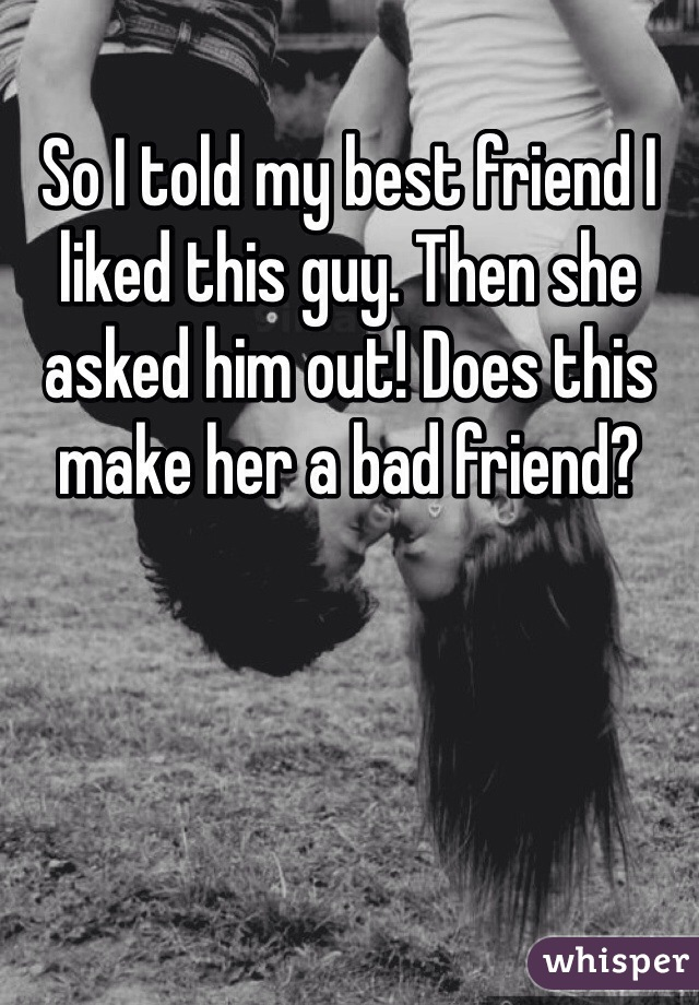 So I told my best friend I liked this guy. Then she asked him out! Does this make her a bad friend?
