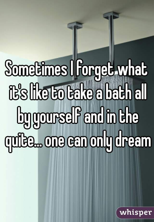 Sometimes I forget what it's like to take a bath all by yourself and in the quite... one can only dream