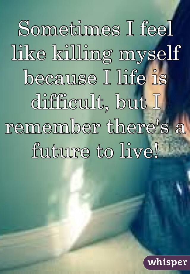 Sometimes I feel like killing myself because I life is difficult, but I remember there's a future to live!