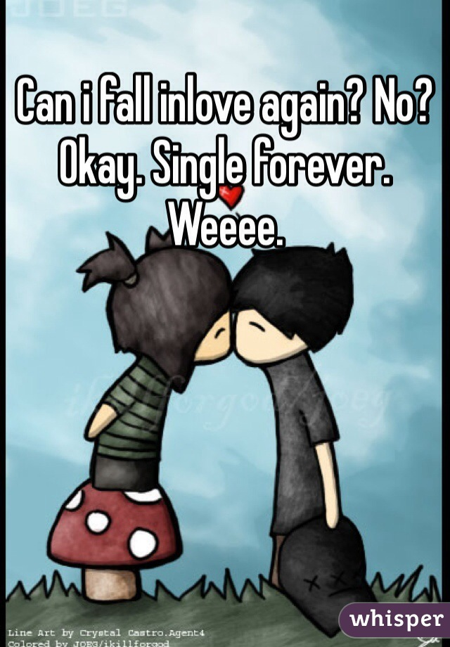 Can i fall inlove again? No? Okay. Single forever. Weeee.