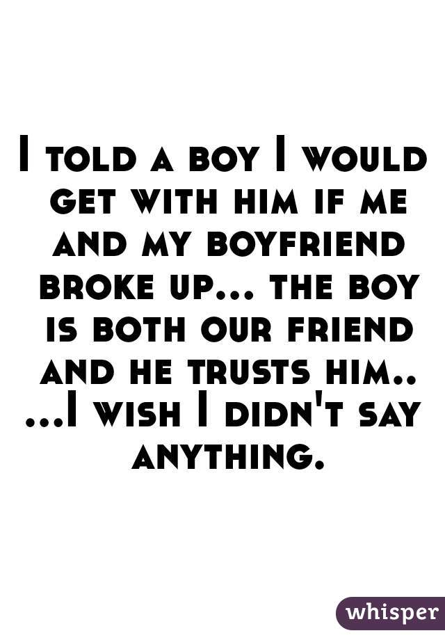 I told a boy I would get with him if me and my boyfriend broke up... the boy is both our friend and he trusts him.. ...I wish I didn't say anything.