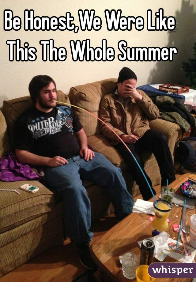 Be Honest,We Were Like This The Whole Summer