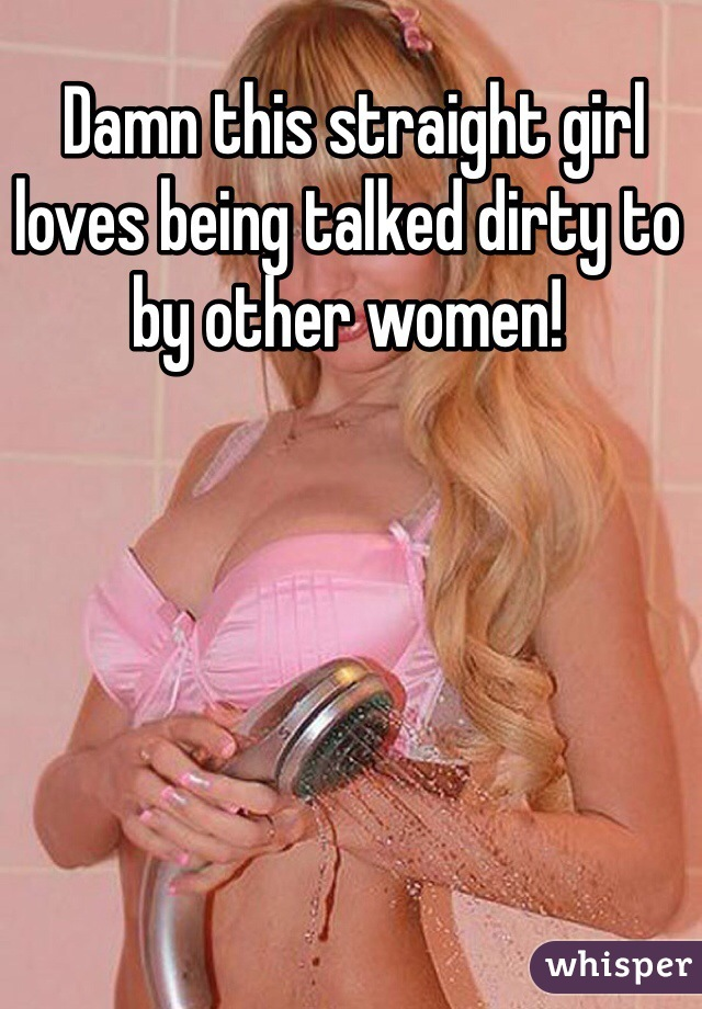 Damn this straight girl loves being talked dirty to by other women!