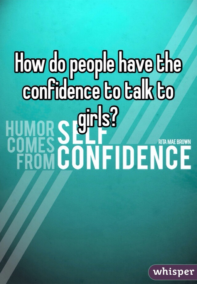 How do people have the confidence to talk to girls?