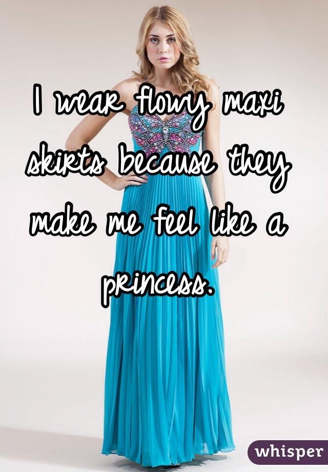 I wear flowy maxi skirts because they make me feel like a princess.