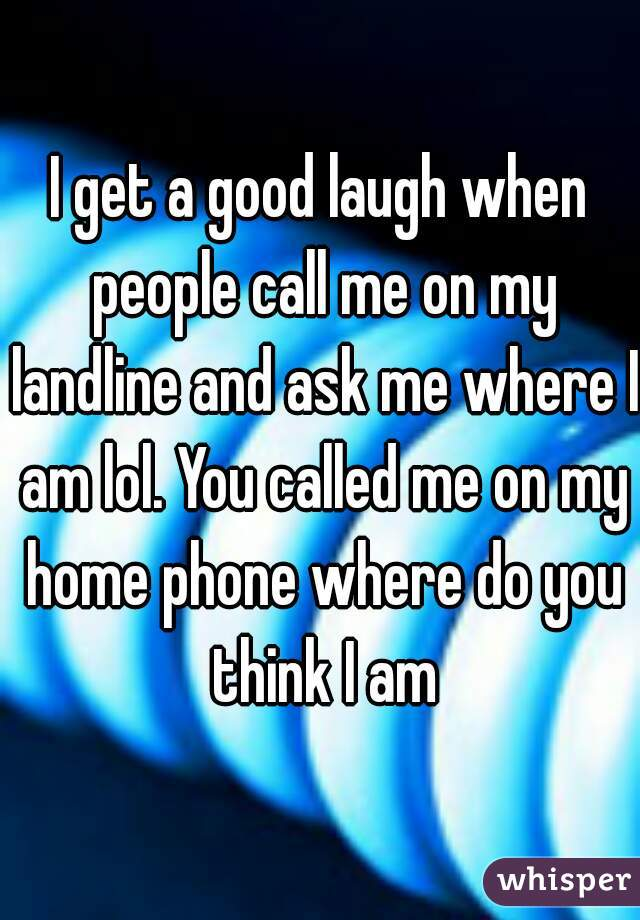 I get a good laugh when people call me on my landline and ask me where I am lol. You called me on my home phone where do you think I am