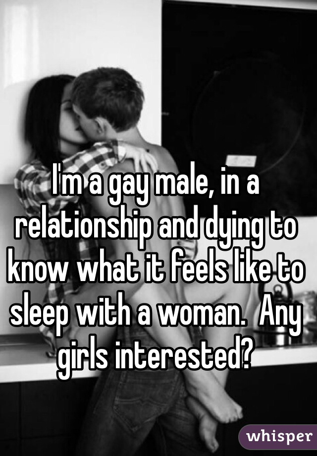 I'm a gay male, in a relationship and dying to know what it feels like to sleep with a woman.  Any girls interested?