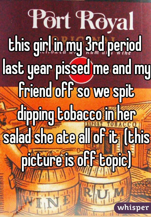 this girl in my 3rd period last year pissed me and my friend off so we spit dipping tobacco in her salad she ate all of it  (this picture is off topic)