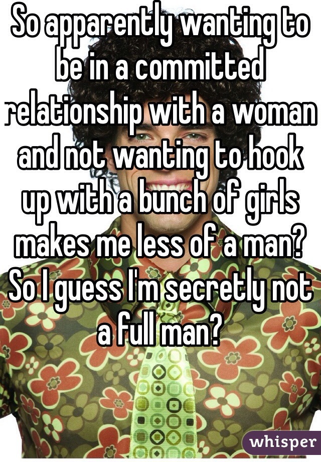 So apparently wanting to be in a committed relationship with a woman and not wanting to hook up with a bunch of girls makes me less of a man? So I guess I'm secretly not a full man?