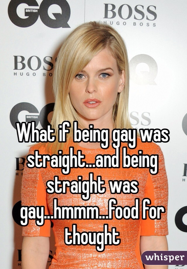 What if being gay was straight...and being straight was gay...hmmm...food for thought