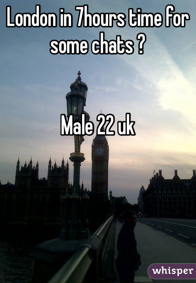 London in 7hours time for some chats ?   Male 22 uk