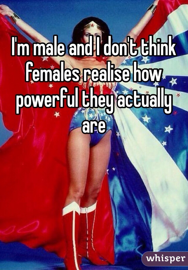 I'm male and I don't think females realise how powerful they actually are