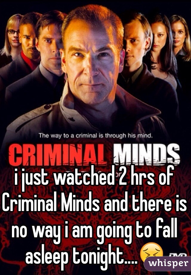 i just watched 2 hrs of Criminal Minds and there is no way i am going to fall asleep tonight....😖