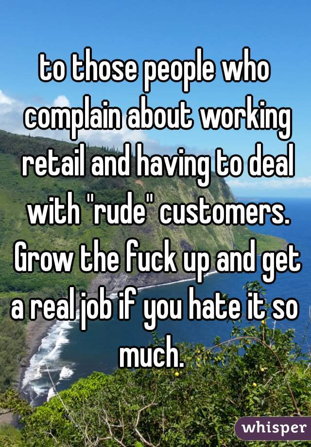 "to those people who complain about working retail and having to deal with ""rude"" customers. Grow the fuck up and get a real job if you hate it so  much."