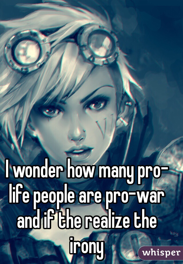 I wonder how many pro-life people are pro-war and if the realize the irony