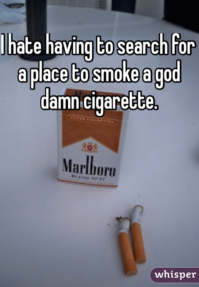 I hate having to search for a place to smoke a god damn cigarette.