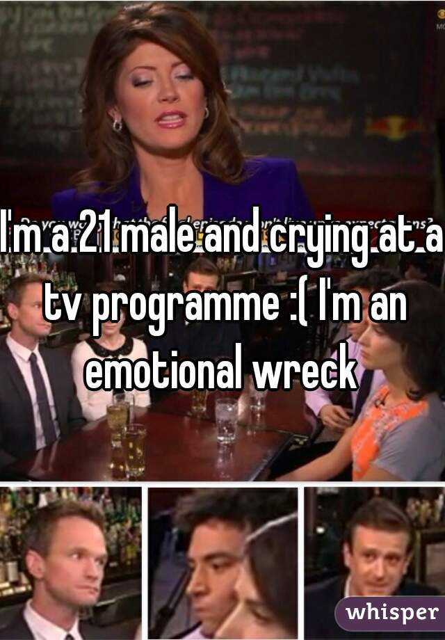I'm a 21 male and crying at a tv programme :( I'm an emotional wreck
