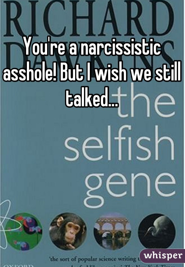 You're a narcissistic asshole! But I wish we still talked...