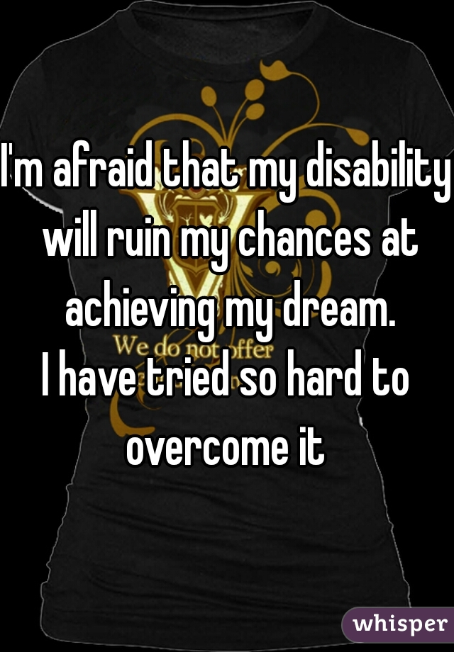 I'm afraid that my disability will ruin my chances at achieving my dream. I have tried so hard to overcome it