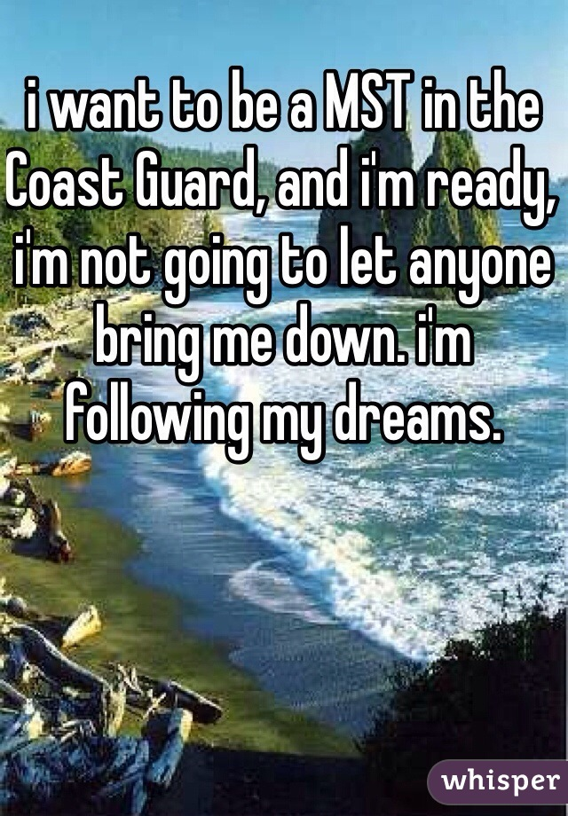 i want to be a MST in the Coast Guard, and i'm ready, i'm not going to let anyone bring me down. i'm following my dreams.