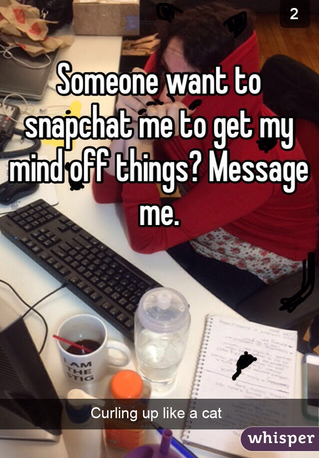 Someone want to snapchat me to get my mind off things? Message me.
