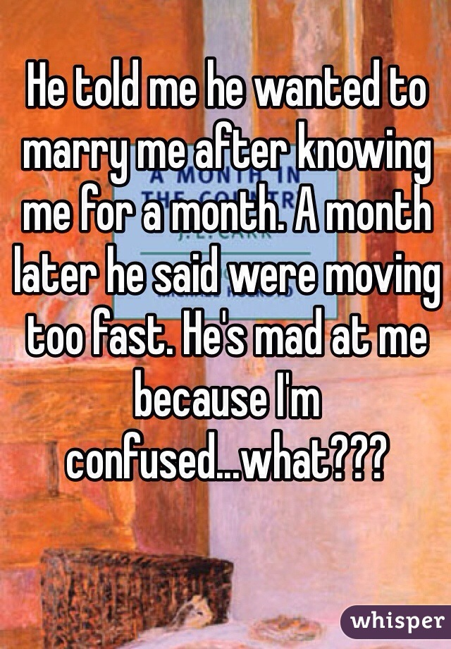 He told me he wanted to marry me after knowing me for a month. A month later he said were moving too fast. He's mad at me because I'm confused...what???