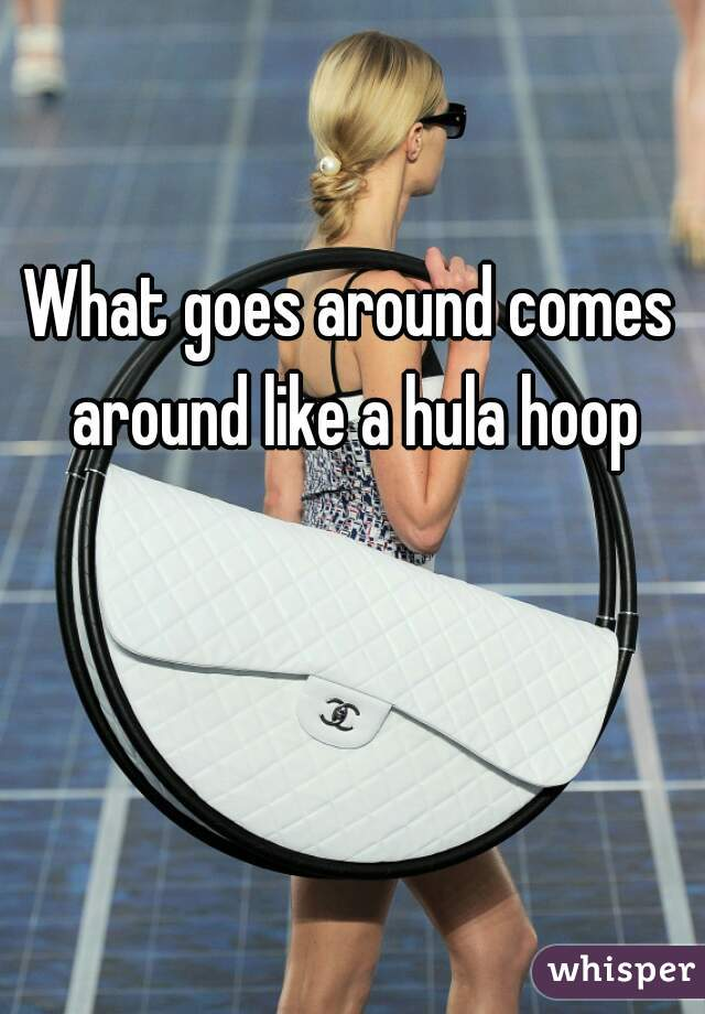 What goes around comes around like a hula hoop